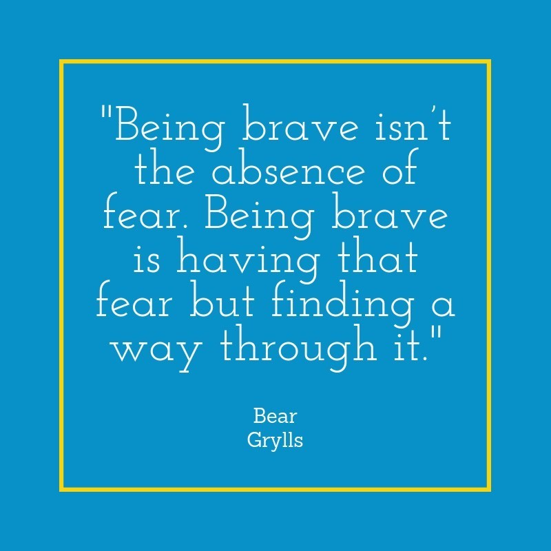Being brave isn't the absence of fear. Being brave is having that fear but finding a way through it - Bear Grylls